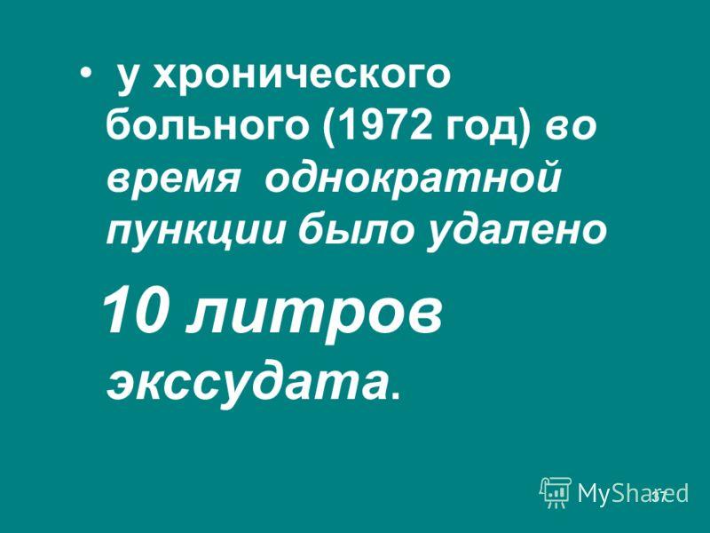 37 у хронического больного (1972 год) во время однократной пункции было удалено 10 литров экссудата.