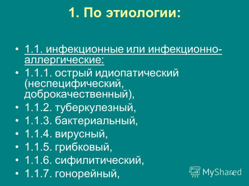 4 1. По этиологии: 1.1. инфекционные или инфекционно- аллергические: 1.1.1. острый идиопатический (неспецифический, доброкачественный), 1.1.2. туберкулезный, 1.1.3. бактериальный, 1.1.4. вирусный, 1.1.5. грибковый, 1.1.6. сифилитический, 1.1.7. гонор