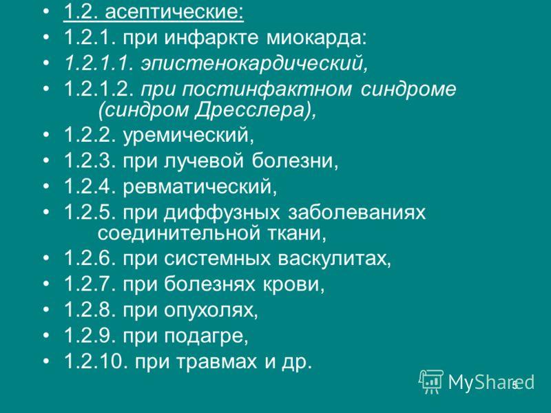 5 1.2. асептические: 1.2.1. при инфаркте миокарда: 1.2.1.1. эпистенокардический, 1.2.1.2. при постинфактном синдроме (синдром Дресслера), 1.2.2. уремический, 1.2.3. при лучевой болезни, 1.2.4. ревматический, 1.2.5. при диффузных заболеваниях соединит