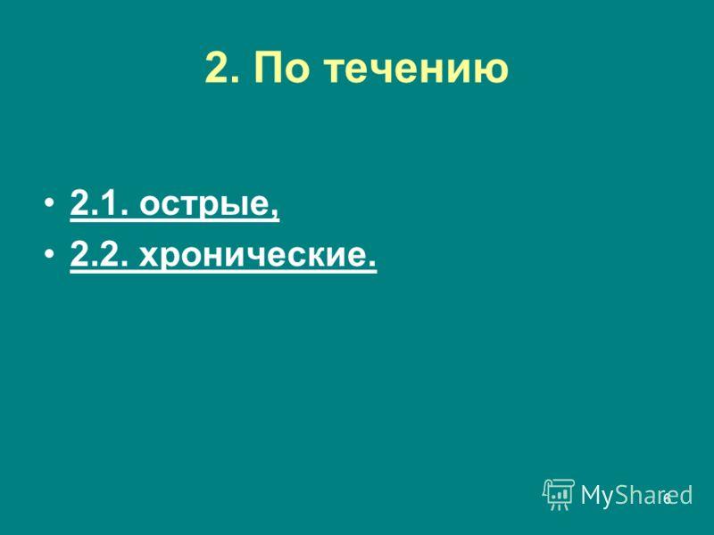 6 2. По течению 2.1. острые, 2.2. хронические.