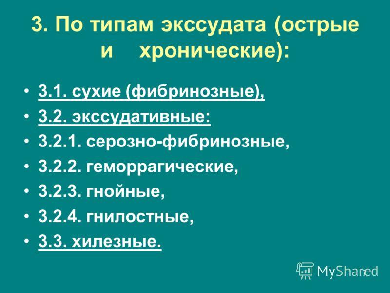 7 3. По типам экссудата (острые и хронические): 3.1. сухие (фибринозные), 3.2. экссудативные: 3.2.1. серозно-фибринозные, 3.2.2. геморрагические, 3.2.3. гнойные, 3.2.4. гнилостные, 3.3. хилезные.
