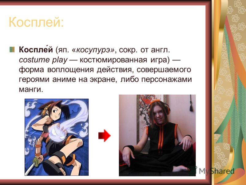 Косплей: Коспле́й (яп. «косупурэ», сокр. от англ. costume play костюмированная игра) форма воплощения действия, совершаемого героями аниме на экране, либо персонажами манги.
