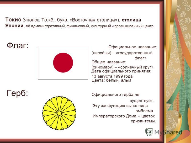 Токио (японск. То:кё:, букв. «Восточная столица»), столица Японии, её административный, финансовый, культурный и промышленный центр. Флаг: Официальное название: (ниссё:ки) – «государственный флаг» Общее название: (хиномару) – «солнечный круг» Дата оф