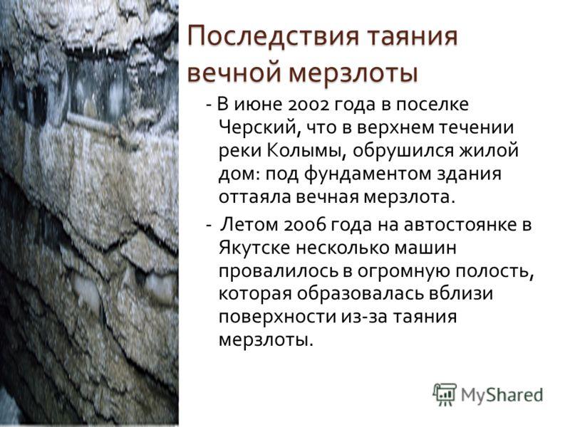 Последствия таяния вечной мерзлоты - В июне 2002 года в поселке Черский, что в верхнем течении реки Колымы, обрушился жилой дом : под фундаментом здания оттаяла вечная мерзлота. - Летом 2006 года на автостоянке в Якутске несколько машин провалилось в