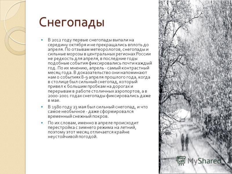 Снегопады В 2012 году первые снегопады выпали на середину октября и не прекращались вплоть до апреля. По отзывам метеорологов, снегопады и сильные морозы в центральных регионах России не редкость для апреля, в последние годы подобные события фиксиров