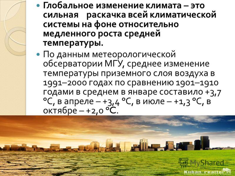 Глобальное изменение климата – это сильная раскачка всей климатической системы на фоне относительно медленного роста средней температуры. По данным метеорологической обсерватории МГУ, среднее изменение температуры приземного слоя воздуха в 1991–2000
