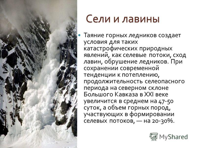 Сели и лавины Таяние горных ледников создает условия для таких катастрофических природных явлений, как селевые потоки, сход лавин, обрушение ледников. При сохранении современной тенденции к потеплению, продолжительность селеопасного периода на северн
