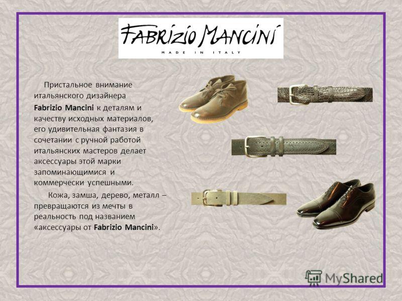 Пристальное внимание итальянского дизайнера Fabrizio Mancini к деталям и качеству исходных материалов, его удивительная фантазия в сочетании с ручной работой итальянских мастеров делает аксессуары этой марки запоминающимися и коммерчески успешными. К