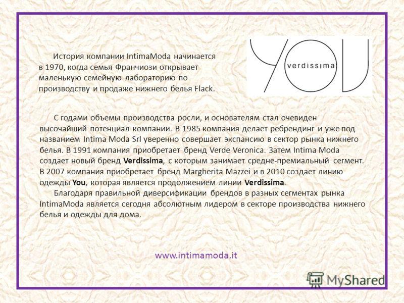 www.intimamoda.it История компании IntimaModa начинается в 1970, когда семья Франчиози открывает маленькую семейную лабораторию по производству и продаже нижнего белья Flack. С годами объемы производства росли, и основателям стал очевиден высочайший