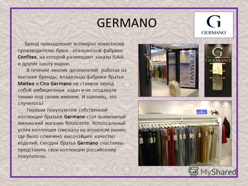 GERMANO Бренд принадлежит всемирно известному производителю брюк - итальянской фабрике Confitex, на которой размещают заказы ISAIA и другие luxury марки. В течении многих десятилетий работая на высокие бренды, владельцы фабрики братья Matteo и Ciro G