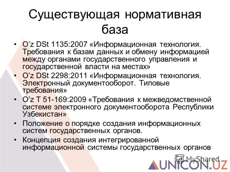 Существующая нормативная база Oz DSt 1135:2007 «Информационная технология. Требования к базам данных и обмену информацией между органами государственного управления и государственной власти на местах» Oz DSt 2298:2011 «Информационная технология. Элек