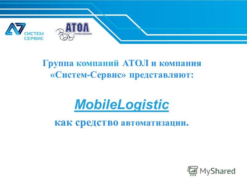 Группа компаний АТОЛ и компания «Систем-Сервис» представляют: как средство автоматизации. MobileLogistic