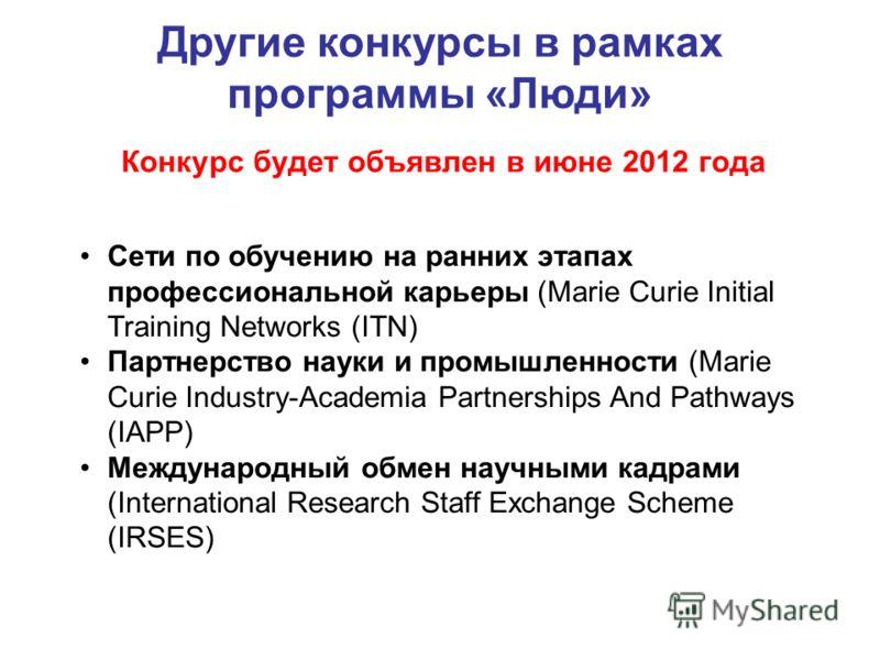 Другие конкурсы в рамках программы «Люди» Конкурс будет объявлен в июне 2012 года Сети по обучению на ранних этапах профессиональной карьеры (Marie Curie Initial Training Networks (ITN) Партнерство науки и промышленности (Marie Curie Industry-Academi