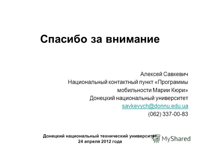 Спасибо за внимание Алексей Савкевич Национальный контактный пункт «Программы мобильности Марии Кюри» Донецкий национальный университет savkevych@donnu.edu.ua (062) 337-00-83 Донецкий национальный технический университет 24 апреля 2012 года
