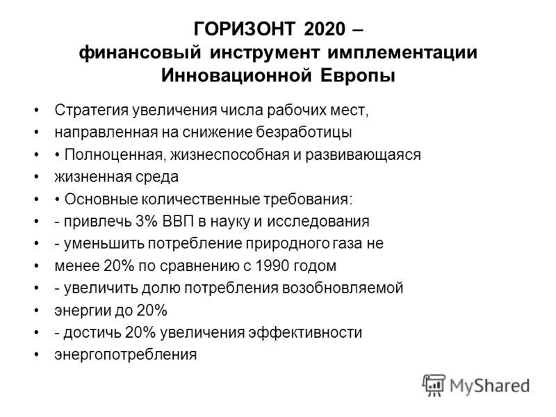 ГОРИЗОНТ 2020 – финансовый инструмент имплементации Инновационной Европы Стратегия увеличения числа рабочих мест, направленная на снижение безработицы Полноценная, жизнеспособная и развивающаяся жизненная среда Основные количественные требования: - п
