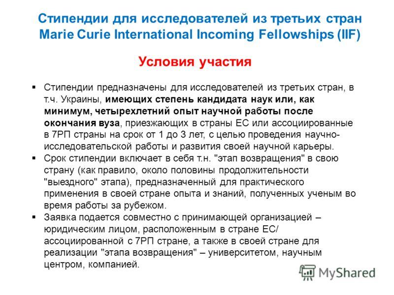 Стипендии для исследователей из третьих стран Marie Curie International Incoming Fellowships (IIF) Условия участия Стипендии предназначены для исследователей из третьих стран, в т.ч. Украины, имеющих степень кандидата наук или, как минимум, четырехле