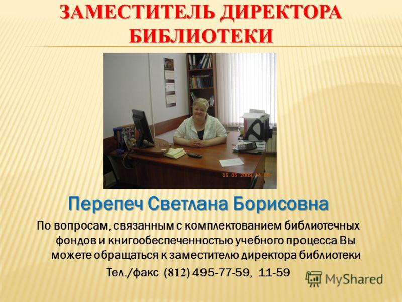ЗАМЕСТИТЕЛЬ ДИРЕКТОРА БИБЛИОТЕКИ Перепеч Светлана Борисовна По вопросам, связанным с комплектованием библиотечных фондов и книгообеспеченностью учебного процесса Вы можете обращаться к заместителю директора библиотеки Тел./факс ( 812 ) 495-77-59, 11-