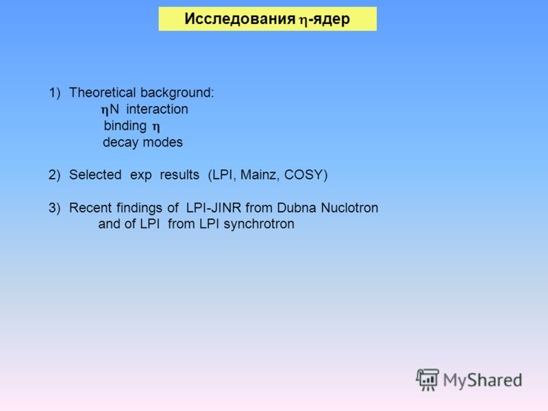1)Theoretical background: N interaction binding decay modes 2)Selected exp results (LPI, Mainz, COSY) 3)Recent findings of LPI-JINR from Dubna Nuclotron and of LPI from LPI synchrotron Исследования -ядер