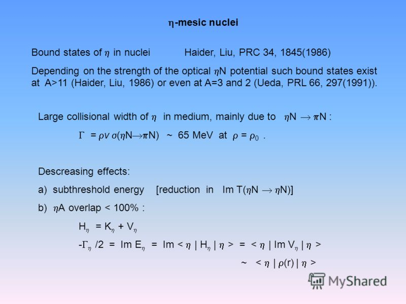 -mesic nuclei Bound states of in nuclei Haider, Liu, PRC 34, 1845(1986) Depending on the strength of the optical N potential such bound states exist at A>11 (Haider, Liu, 1986) or even at A=3 and 2 (Ueda, PRL 66, 297(1991)). Large collisional width o