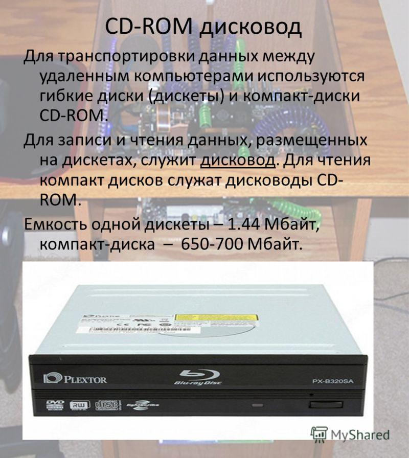 CD-ROM дисковод Для транспортировки данных между удаленным компьютерами используются гибкие диски (дискеты) и компакт-диски CD-ROM. Для записи и чтения данных, размещенных на дискетах, служит дисковод. Для чтения компакт дисков служат дисководы CD- R