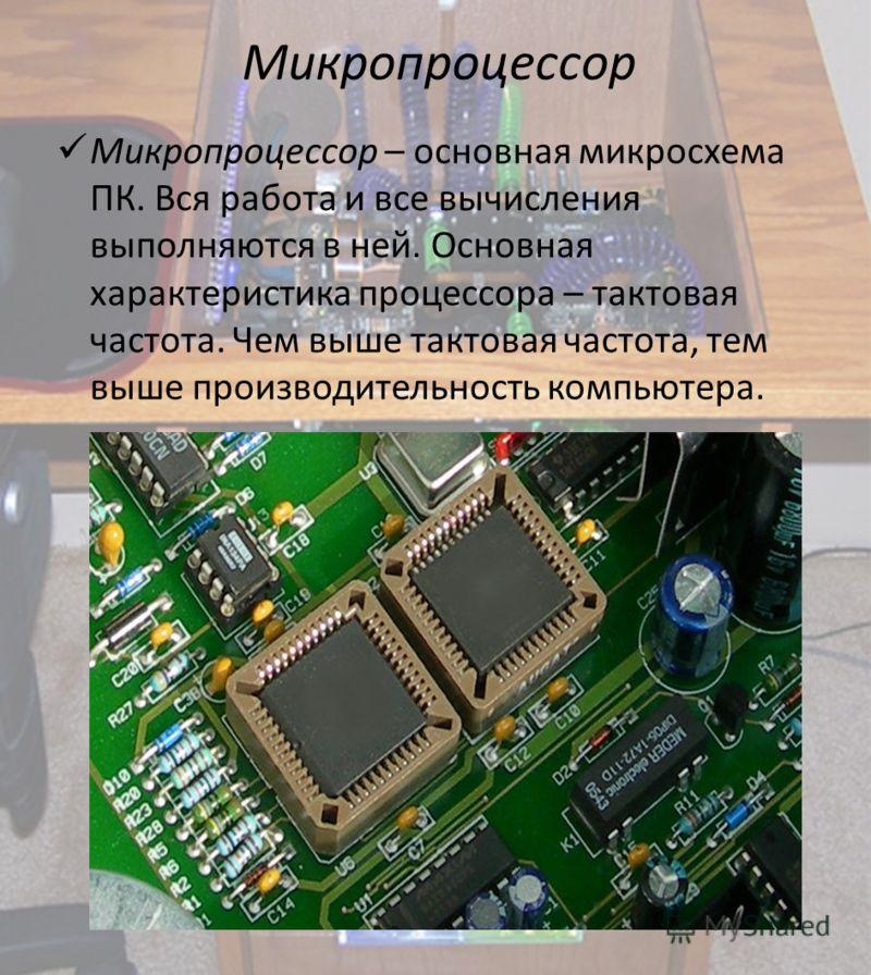 Микропроцессор Микропроцессор – основная микросхема ПК. Вся работа и все вычисления выполняются в ней. Основная характеристика процессора – тактовая частота. Чем выше тактовая частота, тем выше производительность компьютера.