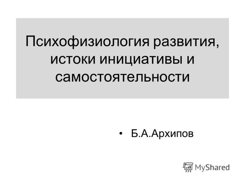 Психофизиология развития, истоки инициативы и самостоятельности Б.А.Архипов