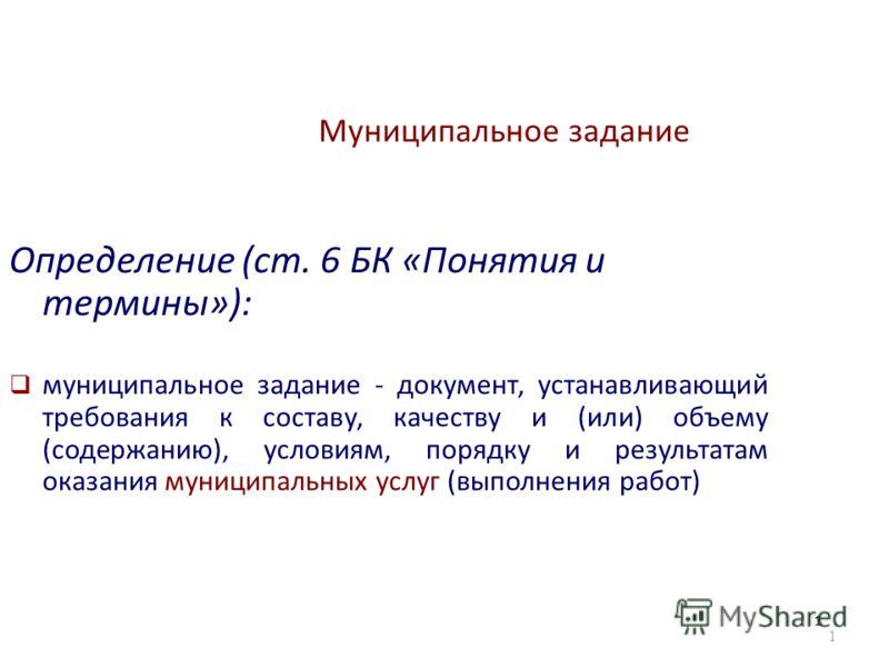 1 Муниципальное задание Определение (ст. 6 БК «Понятия и термины»): муниципальное задание - документ, устанавливающий требования к составу, качеству и (или) объему (содержанию), условиям, порядку и результатам оказания муниципальных услуг (выполнения