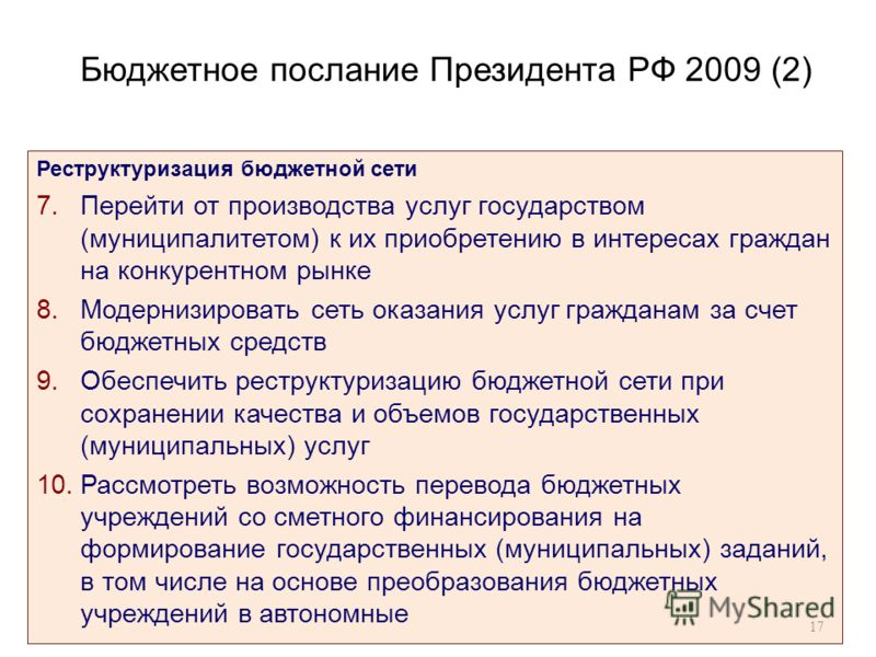 Бюджетное послание Президента РФ 2009 (2) Реструктуризация бюджетной сети 7.Перейти от производства услуг государством (муниципалитетом) к их приобретению в интересах граждан на конкурентном рынке 8.Модернизировать сеть оказания услуг гражданам за сч