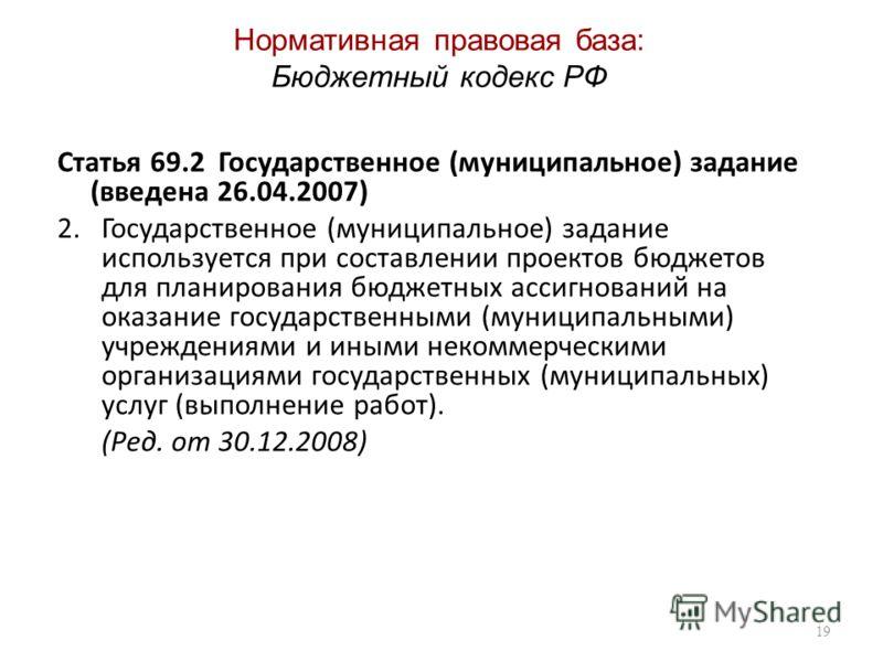 Нормативная правовая база: Бюджетный кодекс РФ Статья 69.2 Государственное (муниципальное) задание (введена 26.04.2007) 2.Государственное (муниципальное) задание используется при составлении проектов бюджетов для планирования бюджетных ассигнований н
