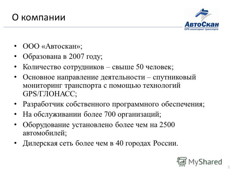О компании ООО «Автоскан»; Образована в 2007 году; Количество сотрудников – свыше 50 человек; Основное направление деятельности – спутниковый мониторинг транспорта с помощью технологий GPS/ГЛОНАСС; Разработчик собственного программного обеспечения; Н