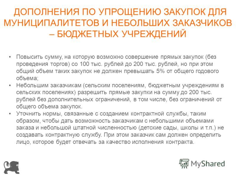 ДОПОЛНЕНИЯ ПО УПРОЩЕНИЮ ЗАКУПОК ДЛЯ МУНИЦИПАЛИТЕТОВ И НЕБОЛЬШИХ ЗАКАЗЧИКОВ – БЮДЖЕТНЫХ УЧРЕЖДЕНИЙ Повысить сумму, на которую возможно совершение прямых закупок (без проведения торгов) со 100 тыс. рублей до 200 тыс. рублей, но при этом общий объем так