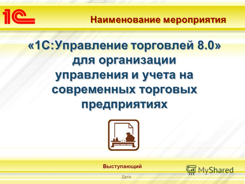 Наименование мероприятия Выступающий Дата «1С:Управление торговлей 8.0» для организации управления и учета на современных торговых предприятиях