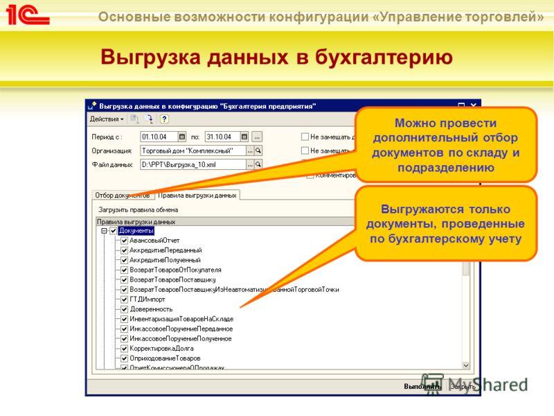 Основные возможности конфигурации «Управление торговлей» Выгрузка данных в бухгалтерию Выгружаются только документы, проведенные по бухгалтерскому учету Можно провести дополнительный отбор документов по складу и подразделению