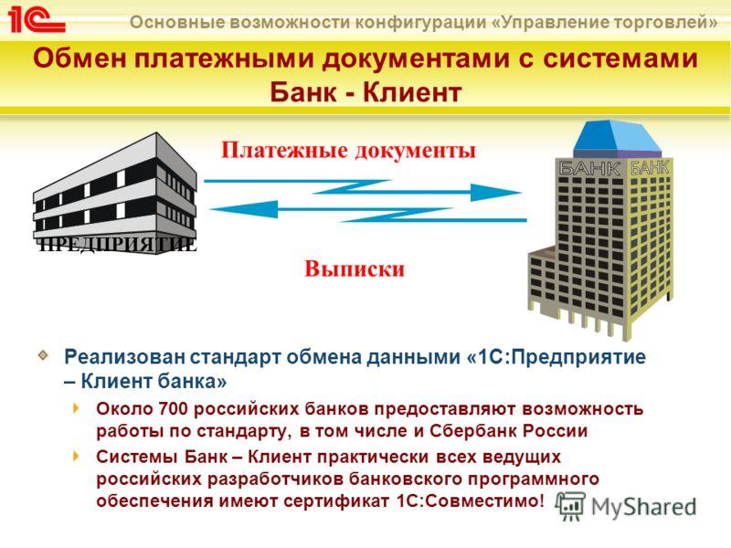 Основные возможности конфигурации «Управление торговлей» Обмен платежными документами с системами Банк - Клиент Реализован стандарт обмена данными «1С:Предприятие – Клиент банка» Около 700 российских банков предоставляют возможность работы по стандар