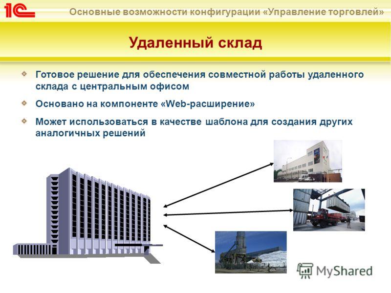 Основные возможности конфигурации «Управление торговлей» Удаленный склад Готовое решение для обеспечения совместной работы удаленного склада с центральным офисом Основано на компоненте «Web-расширение» Может использоваться в качестве шаблона для созд