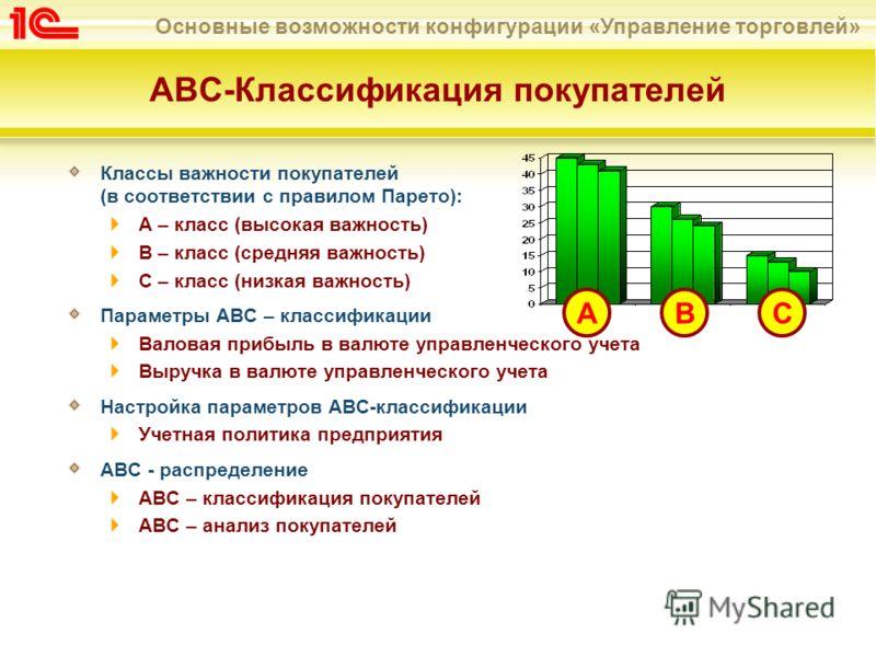 Основные возможности конфигурации «Управление торговлей» АВС-Классификация покупателей Классы важности покупателей (в соответствии с правилом Парето): А – класс (высокая важность) В – класс (средняя важность) С – класс (низкая важность) Параметры АВС