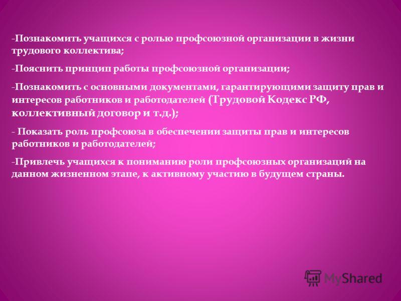 - Познакомить учащихся с ролью профсоюзной организации в жизни трудового коллектива; - Пояснить принцип работы профсоюзной организации; - Познакомить с основными документами, гарантирующими защиту прав и интересов работников и работодателей (Трудовой