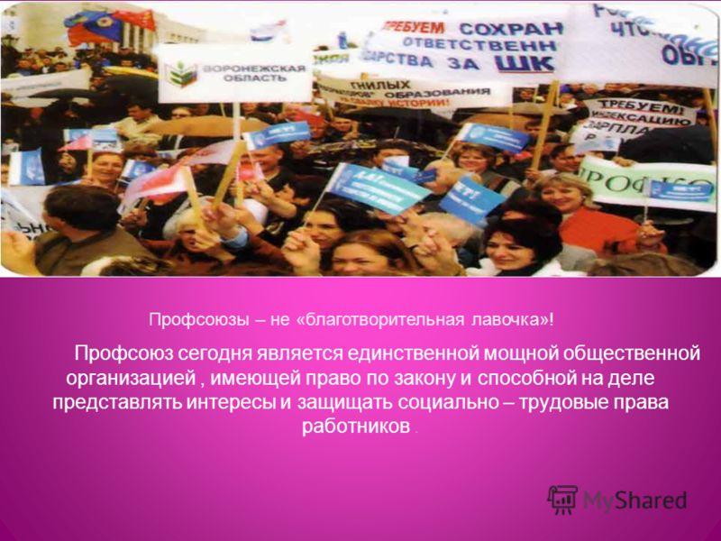 Профсоюз сегодня является единственной мощной общественной организацией, имеющей право по закону и способной на деле представлять интересы и защищать социально – трудовые права работников. Профсоюзы – не «благотворительная лавочка»!