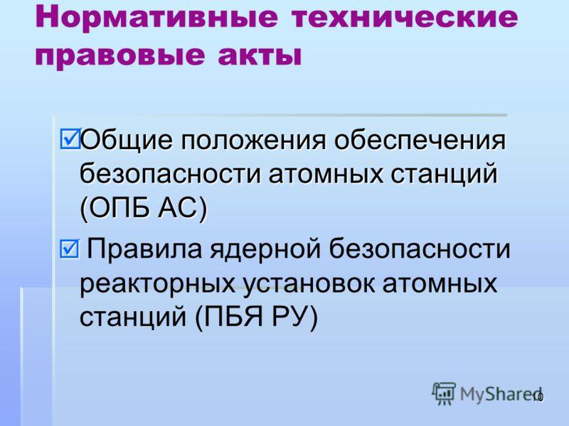 10 Нормативные технические правовые акты Общие положения обеспечения безопасности атомных станций (ОПБ АС) Общие положения обеспечения безопасности атомных станций (ОПБ АС) Правила ядерной безопасности реакторных установок атомных станций (ПБЯ РУ)