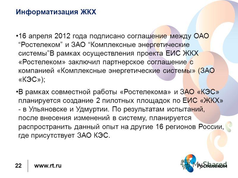 www.rt.ru Информатизация ЖКХ 16 апреля 2012 года подписано соглашение между ОАОРостелеком и ЗАО Комплексные энергетические системыВ рамках осуществления проекта ЕИС ЖКХ «Ростелеком» заключил партнерское соглашение с компанией «Комплексные энергетичес