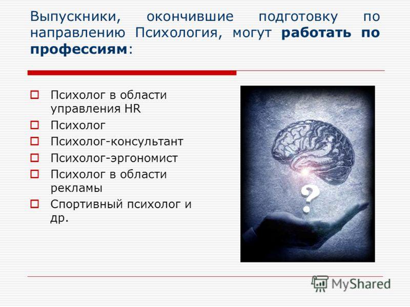 Выпускники, окончившие подготовку по направлению Психология, могут работать по профессиям: Психолог в области управления HR Психолог Психолог-консультант Психолог-эргономист Психолог в области рекламы Спортивный психолог и др.