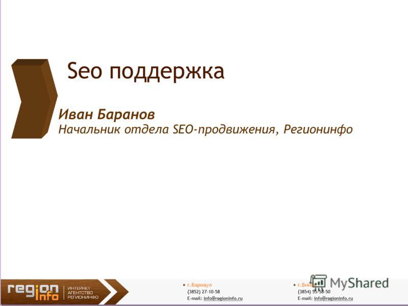 Seo поддержка Иван Баранов Начальник отдела SEO-продвижения, Регионинфо