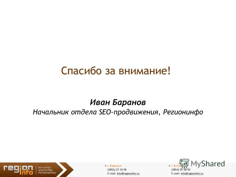 Спасибо за внимание! Иван Баранов Начальник отдела SEO-продвижения, Регионинфо