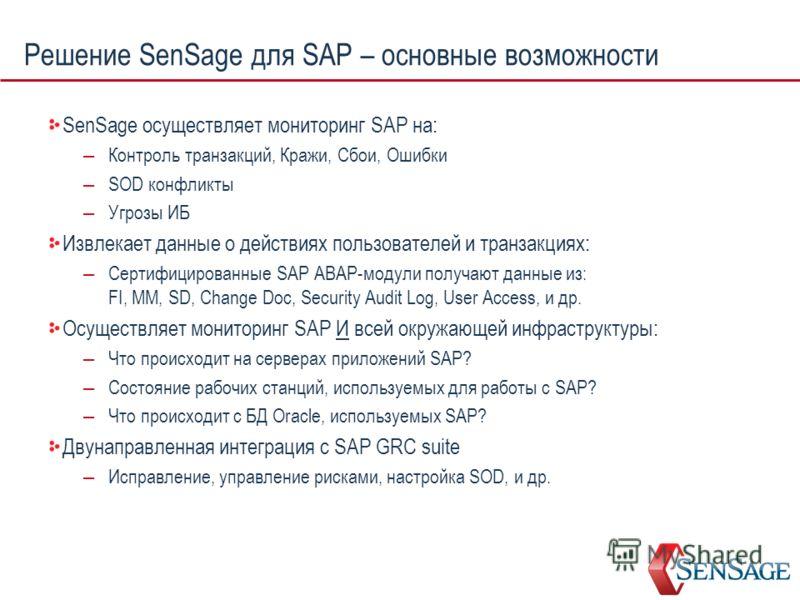 Решение SenSage для SAP – основные возможности SenSage осуществляет мониторинг SAP на: – Контроль транзакций, Кражи, Сбои, Ошибки – SOD конфликты – Угрозы ИБ Извлекает данные о действиях пользователей и транзакциях: – Сертифицированные SAP ABAP-модул