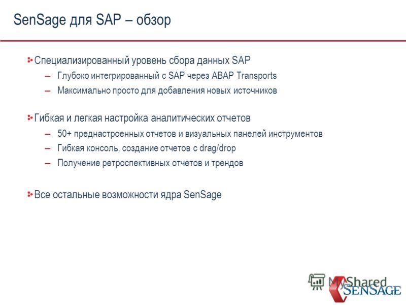 SenSage для SAP – обзор Специализированный уровень сбора данных SAP – Глубоко интегрированный с SAP через ABAP Transports – Максимально просто для добавления новых источников Гибкая и легкая настройка аналитических отчетов – 50+ преднастроенных отчет