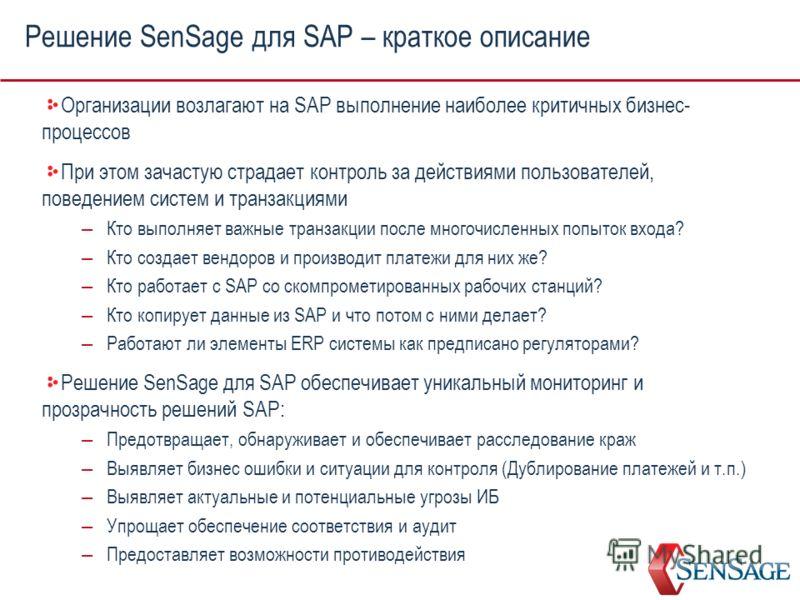 Решение SenSage для SAP – краткое описание Организации возлагают на SAP выполнение наиболее критичных бизнес- процессов При этом зачастую страдает контроль за действиями пользователей, поведением систем и транзакциями – Кто выполняет важные транзакци