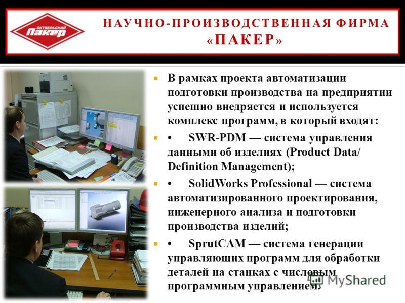 В рамках проекта автоматизации подготовки производства на предприятии успешно внедряется и используется комплекс программ, в который входят : SWR-PDM система управления данными об изделиях (Product Data/ Definition Management); SolidWorks Professiona