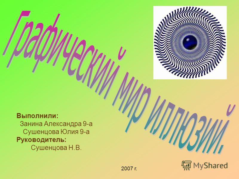 Выполнили: Занина Александра 9-а Сушенцова Юлия 9-а Руководитель: Сушенцова Н.В. 2007 г.