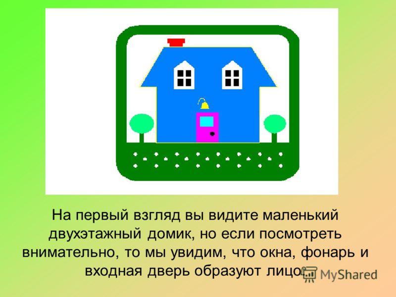 На первый взгляд вы видите маленький двухэтажный домик, но если посмотреть внимательно, то мы увидим, что окна, фонарь и входная дверь образуют лицо.