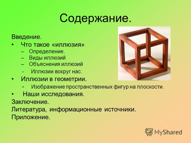 Содержание. Введение. Что такое «иллюзия» –Определение. –Виды иллюзий –Объяснения иллюзий - Иллюзии вокруг нас. Иллюзии в геометрии. - Изображение пространственных фигур на плоскости. Наши исследования. Заключение. Литература, информационные источник